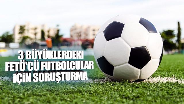 3 büyüklerdeki FETÖ'cü futbolcular için soruşturma