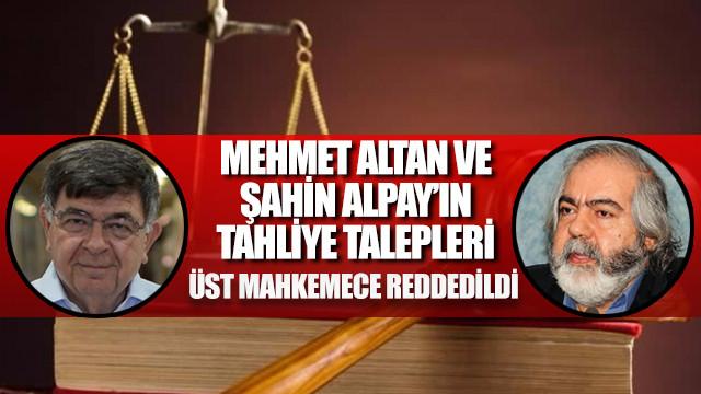 Mehmet Altan'ın ve Şahin Alpay'ın tahliye talepleri üst mahkemece reddedildi