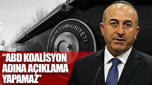 Dışişleri Bakanı Mevlüt Çavuşoğlu: ABD koalisyon adına açıklama yapamaz