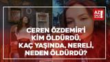 Ceren Özdemir'i kim öldürdü, kaç yaşında, nereli, neden öldürdü?