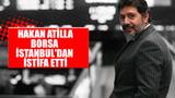 Hakan Atilla, Borsa İstanbul'dan istifa etti