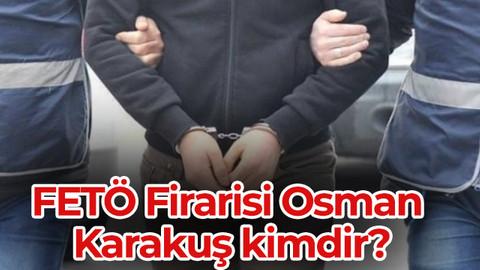 Osman Karakuş kimdir? FETÖ Firarisi Osman Karakuş kimdir?