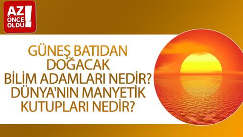 Güneş batıdan doğacak bilim adamları nedir? Dünya'nın manyetik kutupları nedir?