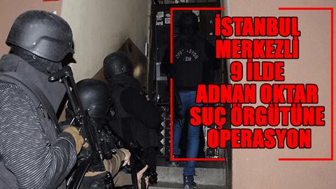 İstanbul merkezli 9 ilde Adnan Oktar suç örgütüne operasyon