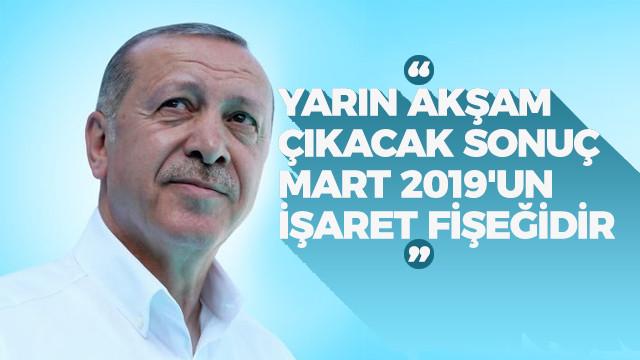 Cumhurbaşkanı Erdoğan: Yarın akşam çıkacak sonuç, Mart 2019'un işaret fişeğidir