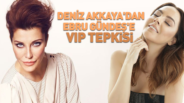 Deniz Akkaya'dan Ebru Gündeş'e VIP tepkisi
