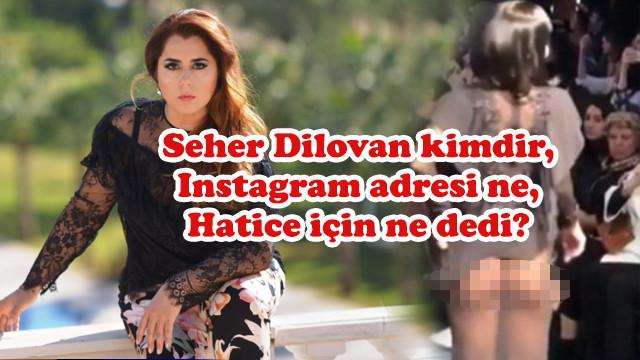 Seher Dilovan kimdir, Instagram adresi ne,  Hatice için ne dedi?