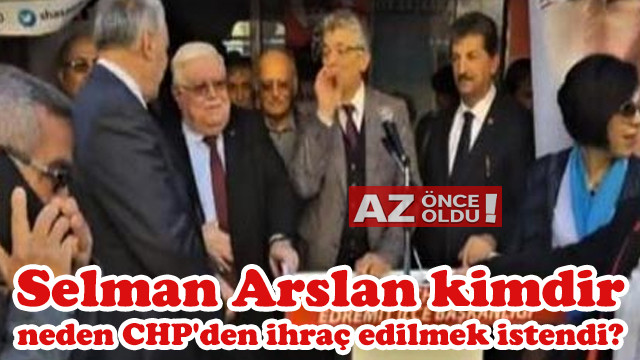 Selman Arslan kimdir, neden CHP'den ihraç edilmek istendi?