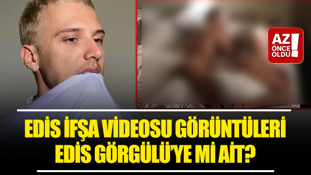 Edis ifşa videosu görüntüleri Edis Görgülü'ye mi ait?
