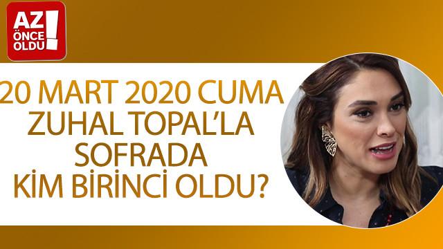 20 Mart 2020 Cuma Zuhal Topal'la sofrada kim birinci oldu?