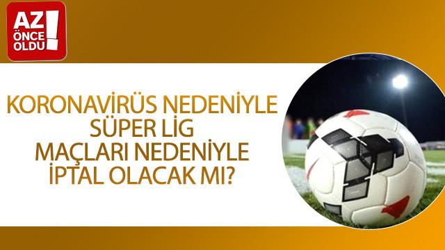 Koronavirüs nedeniyle Süper Lig maçları nedeniyle iptal olacak mı?