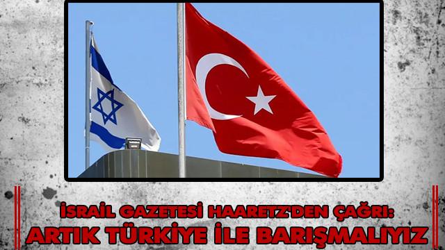 İsrail gazetesi Haaretz'den çağrı; Vakti geldi, artık Türkiye ile barışmalıyız