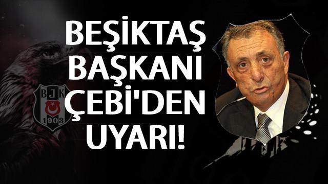 Beşiktaş Başkanı Ahmet Nur Çebi'den uyarı!