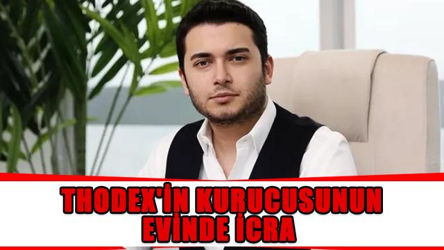Thodex'in kurucusu Faruk Fatih Özer'in evinde icra işlemi yapılacak