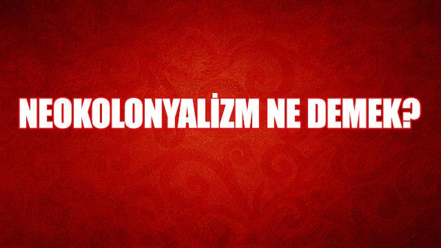 Neokolonyalizm nedir, anlamı ne?