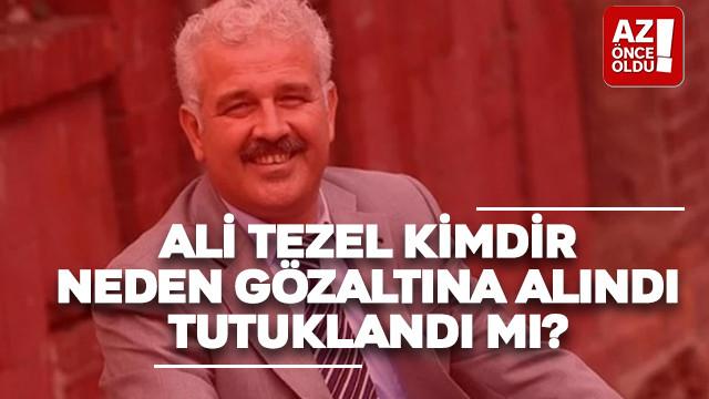 Ali Tezel kimdir, neden gözaltına alındı, tutuklandı mı?