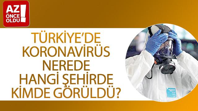 Türkiye'de koronavirüs nerede, hangi şehirde, kimde görüldü?